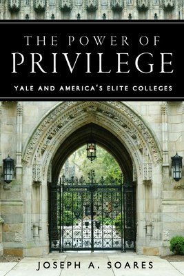 The Power of Privilege: Yale and America's Elite Colleges - Soares, Joseph A