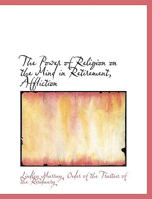 The Power of Religion on the Mind in Retirement, Affliction - Murray, Lindley, and Oeder of the Trustees of the Residuary, Of The Trustees of the (Creator)