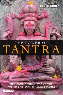 The Power of Tantra: Religion, Sexuality, and the Politics of South Asian Studies - Urban, Hugh B