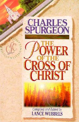 The Power of the Cross of Christ - Spurgeon, Charles Haddon, and Wubbels, Lance (Editor)