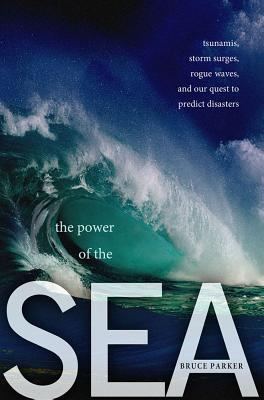 The Power of the Sea: Tsunamis, Storm Surges, Rogue Waves, and Our Quest to Predict Disasters - Parker, Bruce
