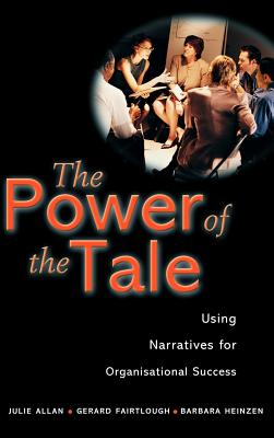 The Power of the Tale: Using Narratives for Organisational Success - Allan, Julie, and Fairtlough, Gerard, and Heinzen, Barbara