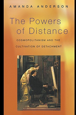 The Powers of Distance: Cosmopolitanism and the Cultivation of Detachment - Anderson, Amanda