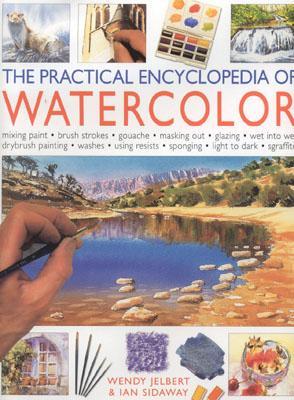The Practical Encyclopedia of Watercolor - Jelbert, Wendy, and Sidaway, Ian