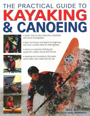 The Practical Guide to Kayaking and Canoeing - Mattos, Bill, and Middleton, Andy