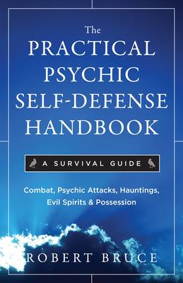The Practical Psychic Self-Defense Handbook: A Survival Guide - Bruce, Robert, PhD