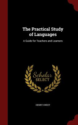 The Practical Study of Languages: A Guide for Teachers and Learners - Sweet, Henry