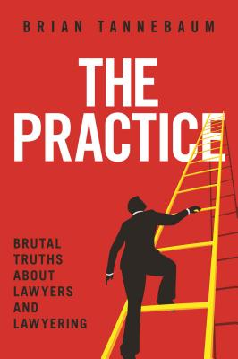 The Practice: Brutal Truths about Lawyers and Lawyering - Tannebaum, Brian