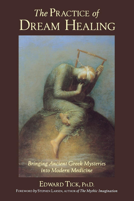 The Practice of Dream Healing: Bringing Ancient Greek Mysteries Into Modern Medicine - Tick, Edward, Ph.D., and Larsen, Stephen (Foreword by)