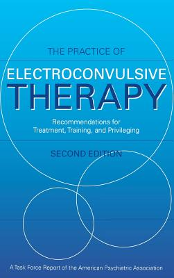 The Practice of Electroconvulsive Therapy: Recommendations for Treatment, Training, and Privileging (a Task Force Report of the American Psychiatric Association) - American Psychiatric Association