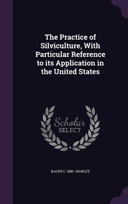 The Practice of Silviculture, with Particular Reference to Its Application in the United States - Hawley, Ralph C 1880-
