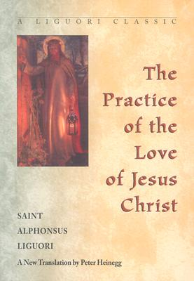The Practice of the Love of Jesus Christ - Liguori, Alphonsus, Saint, and Heinegg, Peter (Translated by)