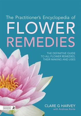 The Practitioner's Encyclopedia of Flower Remedies: The Definitive Guide to All Flower Essences, Their Making and Uses - Harvey, Clare G., and Gerber, Richard (Foreword by), and Lewith, George (Preface by)