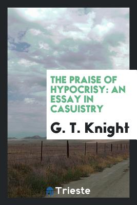 The Praise of Hypocrisy: An Essay in Casuistry - Knight, G T