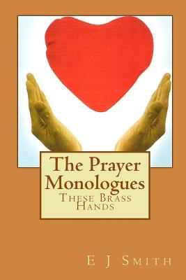 The Prayer Monologues: These Brass Hands - Smith, E J
