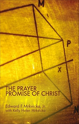 The Prayer Promise of Christ - Mrkvicka, Edward F, Jr.