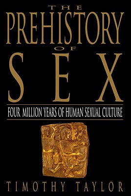 The Prehistory of Sex: Four Million Years of Human Sexual Culture - Taylor, Timothy