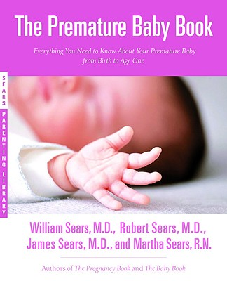 The Premature Baby Book: Everything You Need to Know about Your Premature Baby from Birth to Age One - Sears, Martha, R.N., and Sears, James M, M.D., and Sears, William, MD