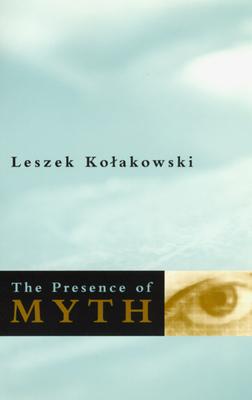 The Presence of Myth - Kolakowski, Leszek