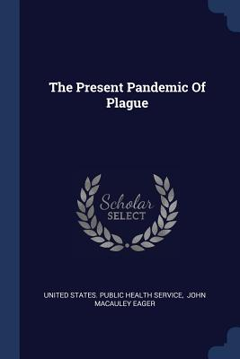 The Present Pandemic of Plague - United States Public Health Service (Creator), and John MacAuley Eager (Creator)
