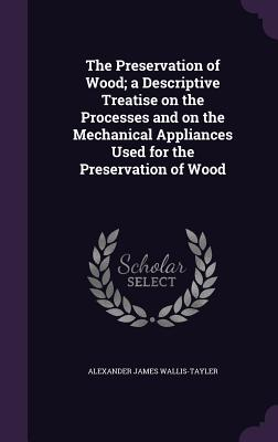 The Preservation of Wood; A Descriptive Treatise on the Processes and on the Mechanical Appliances Used for the Preservation of Wood - Wallis-Tayler, Alexander James