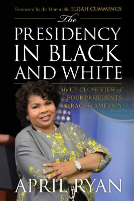 The Presidency in Black and White: My Up-Close View of Four Presidents and Race in America - Ryan, April, and Cummings, Hon Elijah (Foreword by)