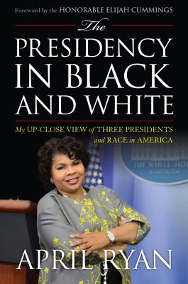 The Presidency in Black and White: My Up-Close View of Three Presidents and Race in America - Ryan, April, and Cummings, Hon Elijah (Foreword by)