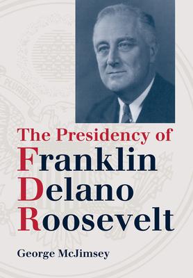 The Presidency of Franklin Delano Roosevelt - McJimsey, George