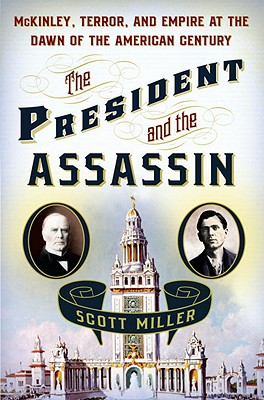 The President and the Assassin: McKinley, Terror, and Empire at the Dawn of the American Century - Miller, Scott