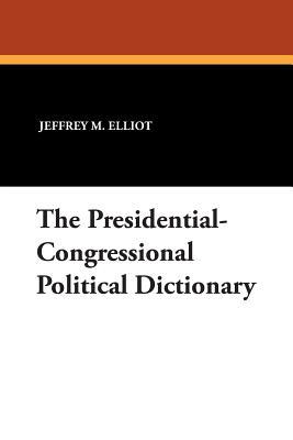 The Presidential-Congressional Political Dictionary - Elliot, Jeffrey M, Dr., and Ali, Sheikh R