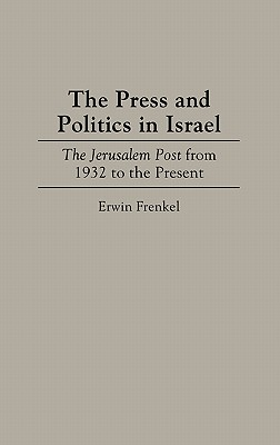 The Press and Politics in Israel: The Jerusalem Post from 1932 to the Present - Frenkel, Erwin
