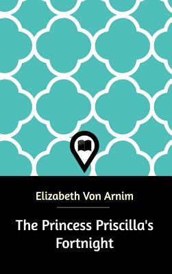 The Princess Priscilla's Fortnight - Arnim, Elizabeth Von