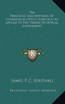 The Principles and Methods of Geometrical Optics, Especially as Applied to the Theory of Optical Instruments - Southall, James Powell Cocke