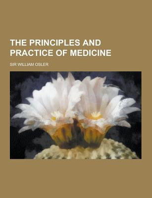 The Principles and Practice of Medicine - Osler, William, Sir