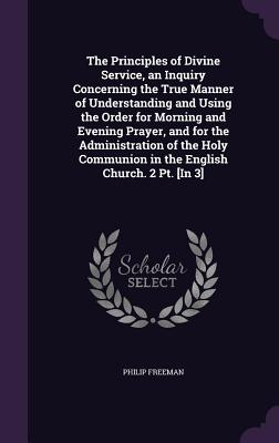 The Principles of Divine Service, an Inquiry Concerning the True Manner of Understanding and Using the Order for Morning and Evening Prayer, and for the Administration of the Holy Communion in the English Church. 2 PT. [In 3] - Freeman, Philip