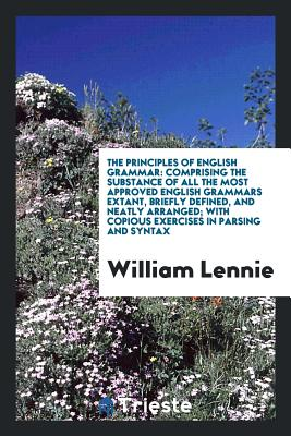The Principles of English Grammar: Comprising the Substance of All the Most Approved English Grammars Extant, Briefly Defined, and Neatly Arranged; With Copious Exercises in Parsing and Syntax - Lennie, William