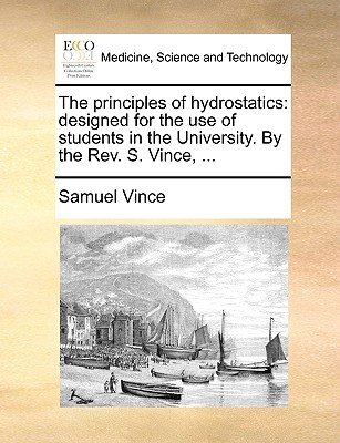 The Principles of Hydrostatics: Designed for the Use of Students in the University. by the REV. S. Vince, ... - Vince, Samuel