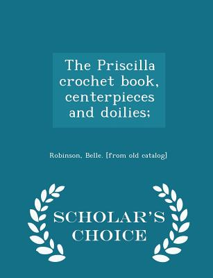 The Priscilla Crochet Book, Centerpieces and Doilies; - Scholar's Choice Edition - Robinson, Belle [From Old Catalog] (Creator)