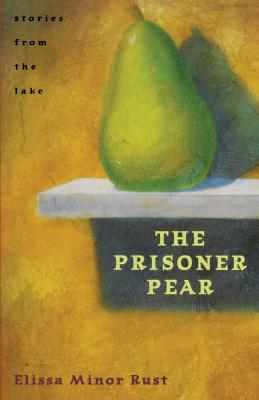 The Prisoner Pear: Stories from the Lake - Rust, Elissa Minor