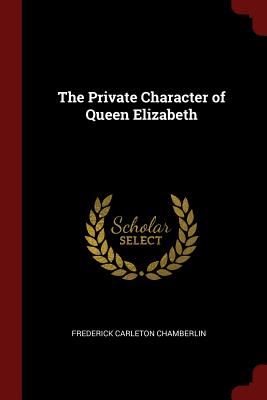 The Private Character of Queen Elizabeth - Chamberlin, Frederick Carleton