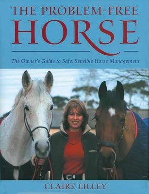 The Problem-Free Horse: The Owner's Guide to Safe, Sensible Horse Management - Lilley, Claire