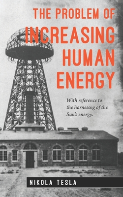 The Problem of Increasing Human Energy - Tesla, Nikola, and Major, David (Editor)