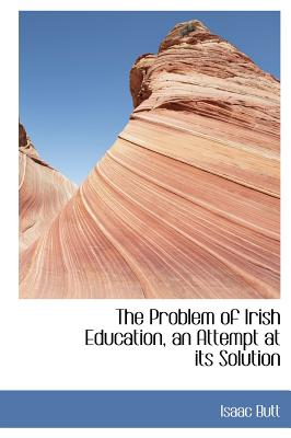 The Problem of Irish Education, an Attempt at Its Solution - Butt, Isaac