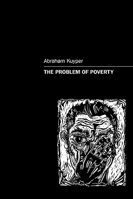 The Problem of Poverty - Kuyper, Abraham, Jr., and Skillen, James W (Translated by), and Henderson, Roger D (Epilogue by)