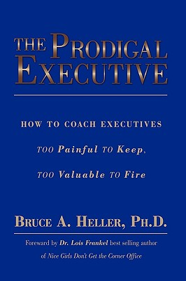 The Prodigal Executive: How to Coach Executives Too Painful to Keep, Too Valuable to Fire - Heller Ph D, Bruce A