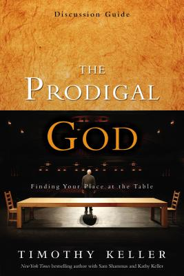 The Prodigal God Discussion Guide: Finding Your Place at the Table - Keller, Timothy