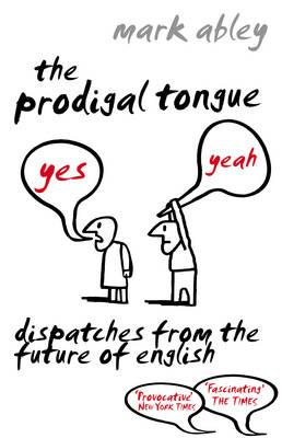 The Prodigal Tongue: Dispatches from the Future of English - Abley, Mark