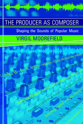 The Producer as Composer: Shaping the Sounds of Popular Music - Moorefield, Virgil