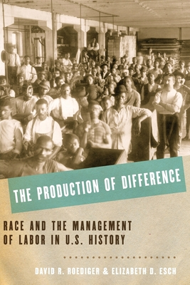 The Production of Difference: Race and the Management of Labor in U.S. History - Roediger, David R, and Esch, Elizabeth D