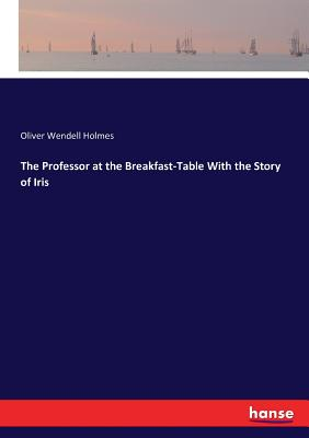 The Professor at the Breakfast-Table With the Story of Iris - Holmes, Oliver Wendell